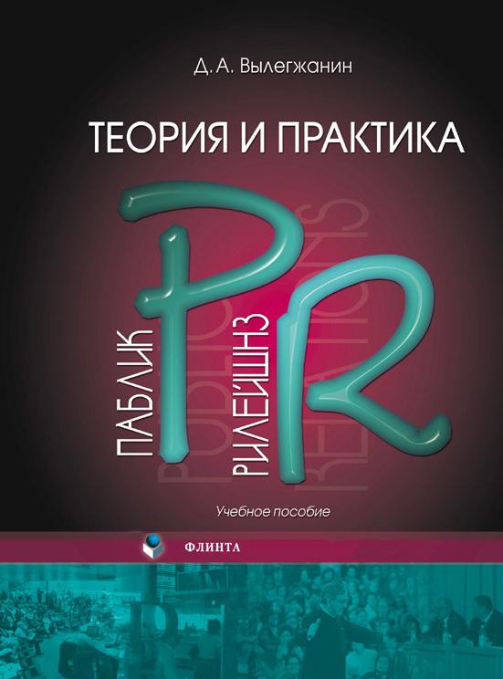 Д. А. Вылегжанин Теория и практика паблик рилейшнз: учебное пособие с марков pr в россии больше чем pr технологии и версии