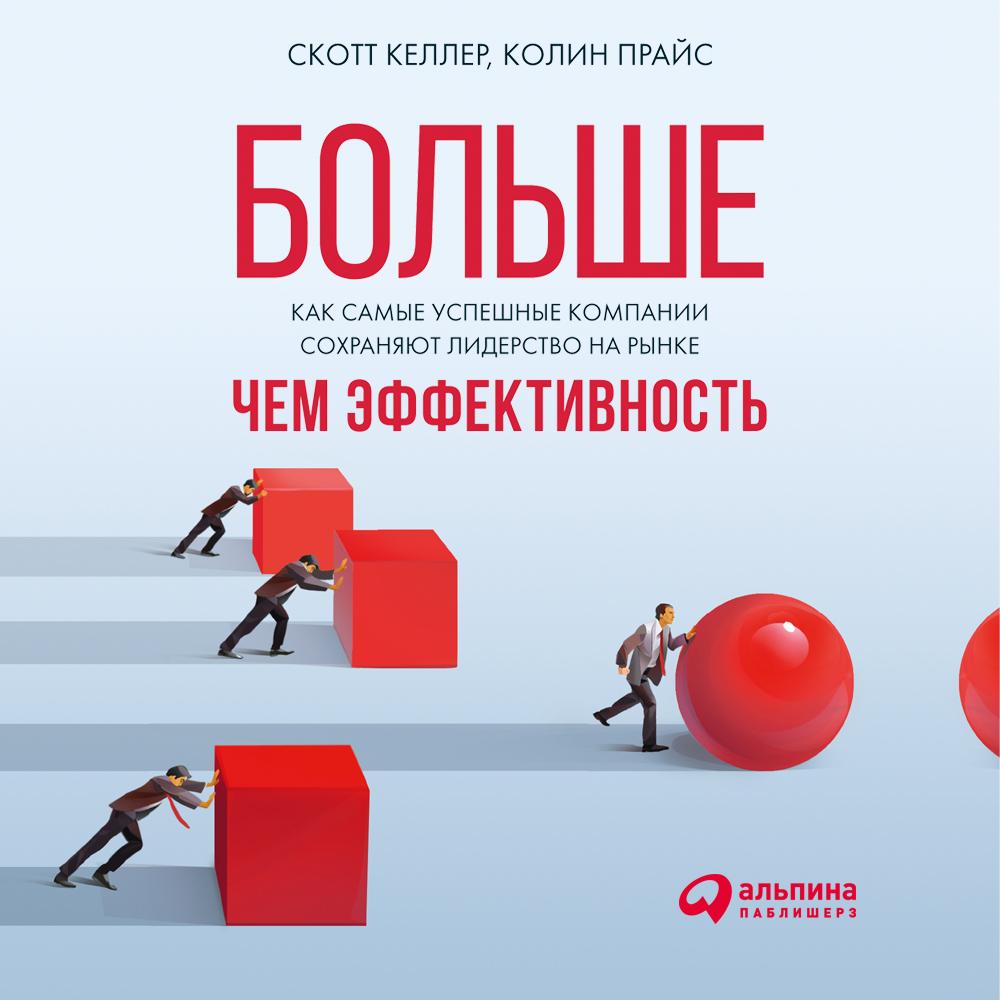Скотт Келлер Больше, чем эффективность: Как самые успешные компании сохраняют лидерство на рынке келлер с больше чем эффективность как самые успешные компании сохраняют лидерство на рынке