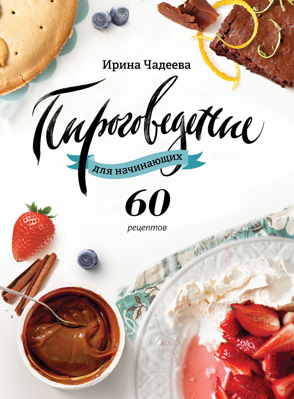 Ирина Чадеева Пироговедение для начинающих. 60 рецептов