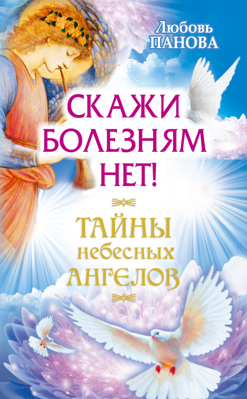 Любовь Панова Скажи болезням нет! любовь панова судьбу можно изменить тайны небесных ангелов