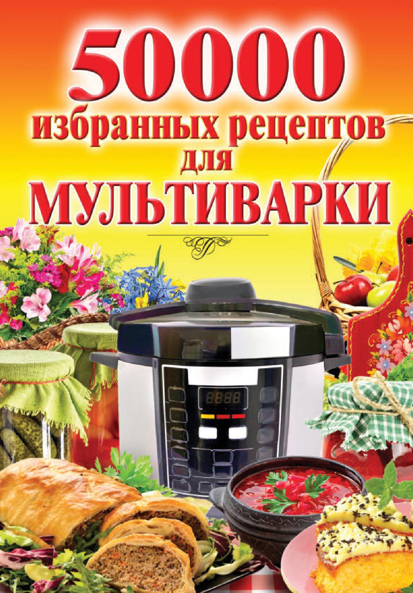 Наталья Семенова 50 000 избранных рецептов для мультиварки 50 000 избранных рецептов блюд для будней и праздников
