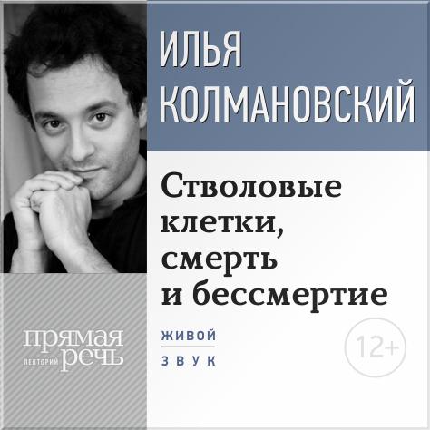 Илья Колмановский Лекция «Стволовые клетки, смерть и бессмертие»