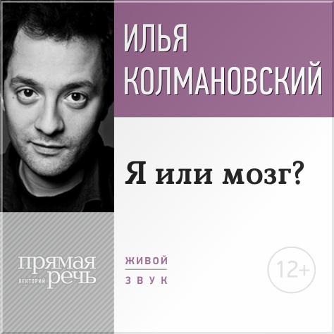 Илья Колмановский Лекция «Я или мозг?»
