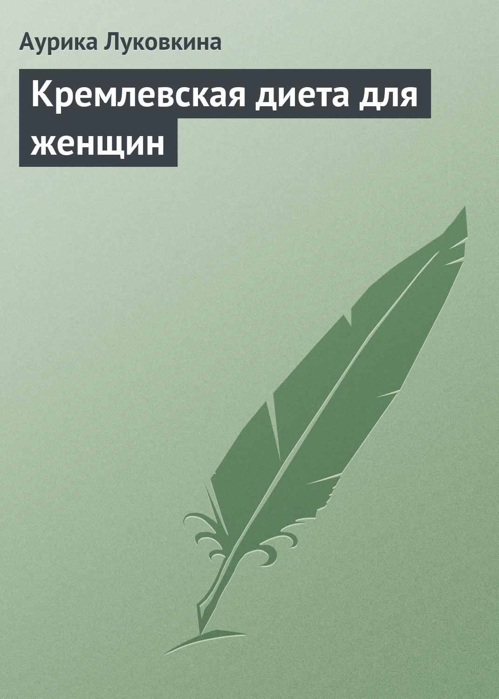Аурика Луковкина Кремлевская диета для женщин александр чуйко как похудеть за 7 дней экспресс диета