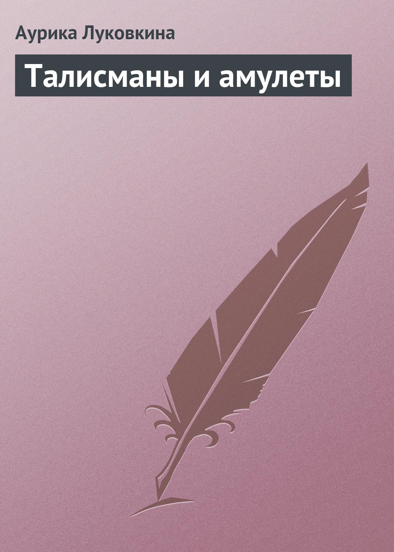 Аурика Луковкина Талисманы и амулеты истомина н настольная книга для девочек гадания талисманы и амулеты тайны характера