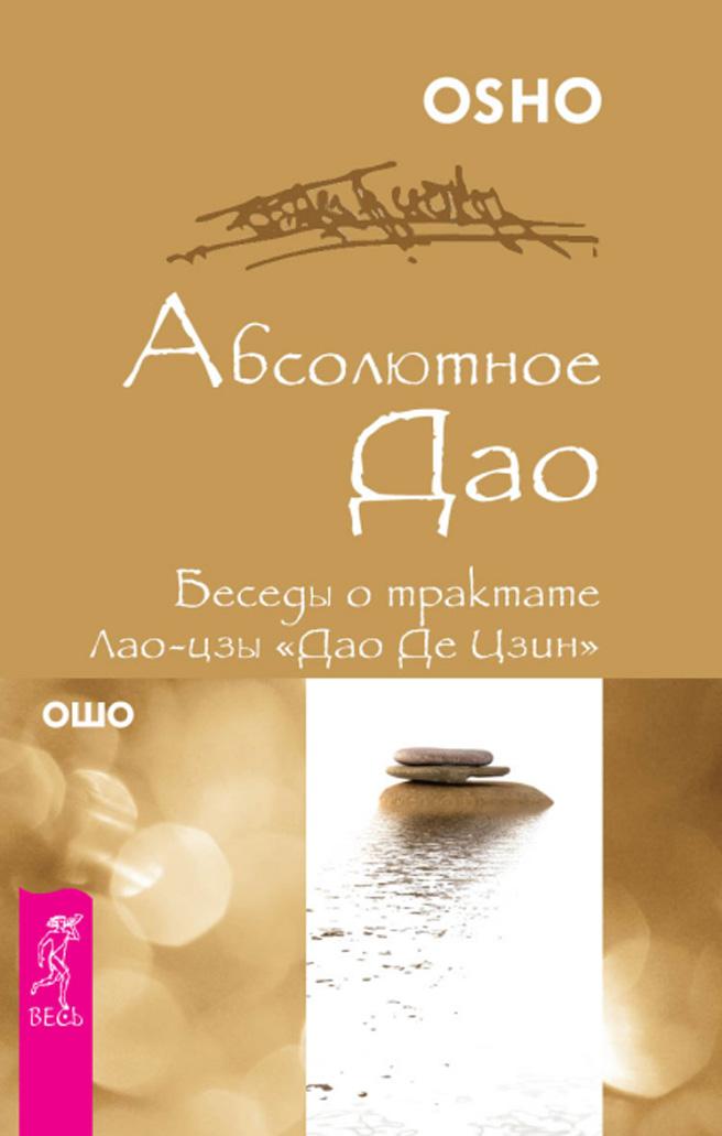 Ошо (Бхагаван Шри Раджниш) Абсолютное Дао. Беседы о трактате Лао-цзы «Дао Де Цзин»