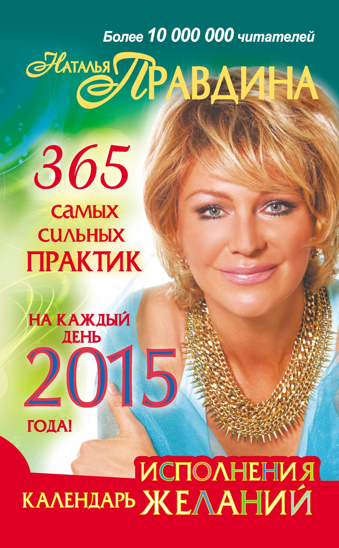 Наталия Правдина Календарь исполнения желаний. 365 самых сильных практик на каждый день 2015 года