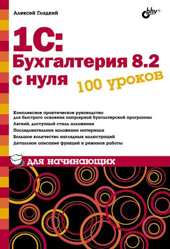 Алексей Гладкий 1С: Бухгалтерия 8.2 с нуля. 100 уроков для начинающих хомичевская в 1с бухгалтерия 8 0 бухгалтеру от бухгалтера