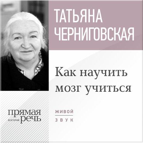 цена на Т. В. Черниговская Лекция «Как научить мозг учиться»