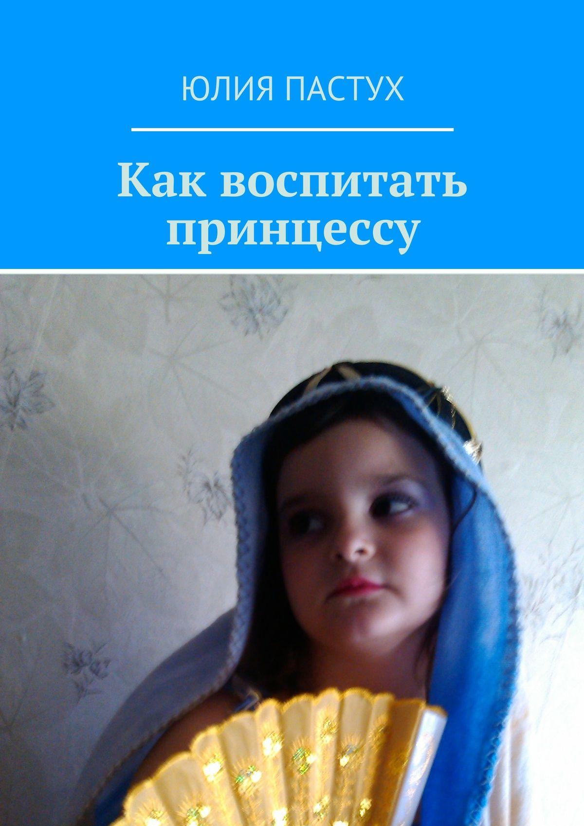 Юлия Пастух Как воспитать принцессу юлия пастух любовь впариже