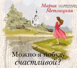 Метлицкая Мария Можно я побуду счастливой? обложка