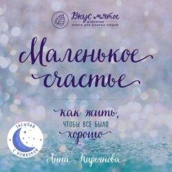 Кирьянова Анна Валентиновна Маленькое счастье. Как жить, чтобы все было хорошо обложка