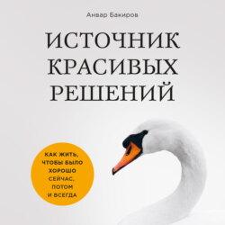 Бакиров Анвар Камилевич Источник красивых решений. Как жить, чтобы было хорошо сейчас, потом и всегда (оф.1) обложка