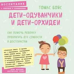 Бойс Томас Дети-одуванчики и дети-орхидеи. Как помочь ребенку превратить его слабости в достоинства обложка