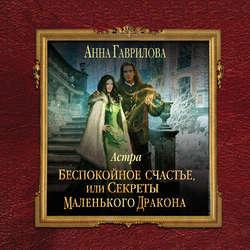 Гаврилова Анна Сергеевна Астра. Беспокойное счастье, или Секреты маленького дракона обложка