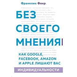 Фоер Франклин Без своего мнения. Как Google, Facebook, Amazon и Apple лишают вас индивидуальности. 2-е издание обложка