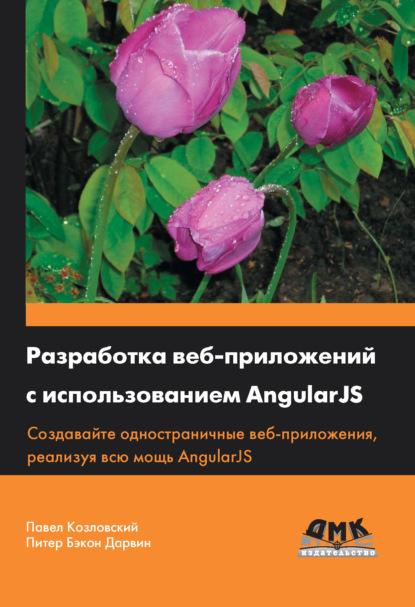 Павел Козловский Разработка веб-приложений с использованием AngularJS меженин а меженин д проектирование разработка и оптимизация веб приложений учебник