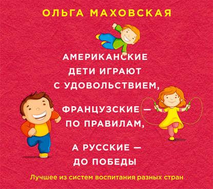 Маховская Ольга Ивановна Американские дети играют с удовольствием, французские - по правилам, а русские - до победы обложка