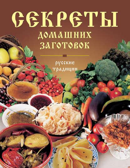Группа авторов Секреты домашних заготовок. Русские традиции