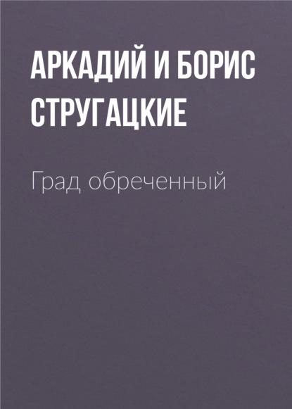 Аркадий и Борис Стругацкие. Град обреченный