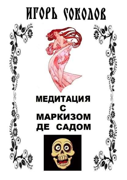 Медитация с маркизом де Садом Игорь Павлович Соколов