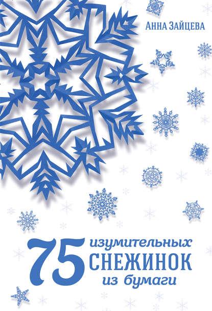 Анна Зайцева 75 изумительных снежинок из бумаги зайцева анна анатольевна 75 изумительных снежинок из бумаги новое оформление [зеленая]