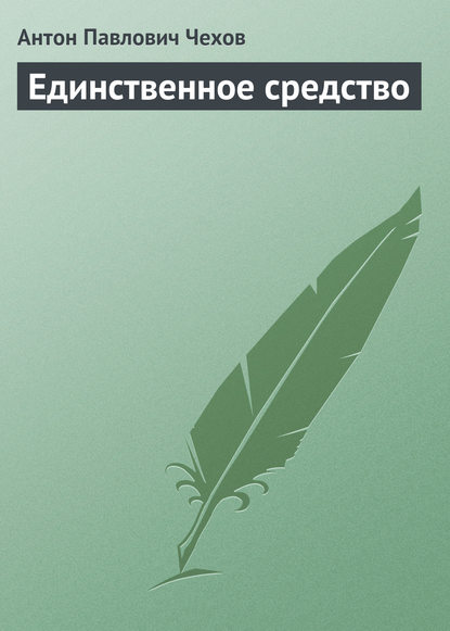 Антон Павлович Чехов — Единственное средство