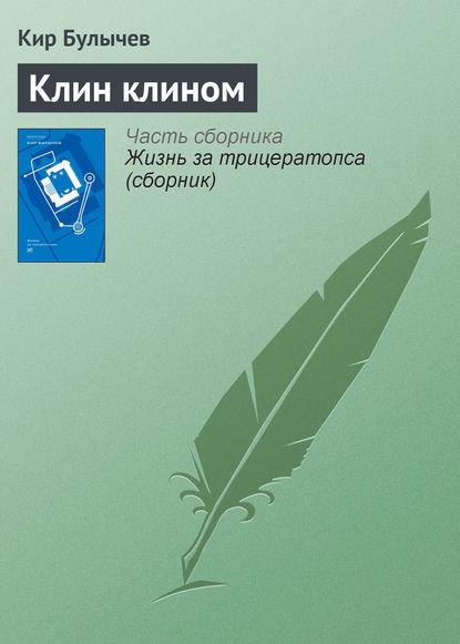 Кир Булычев — Клин клином