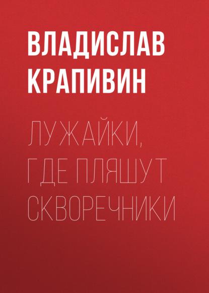 Владислав Крапивин. Лужайки, где пляшут скворечники