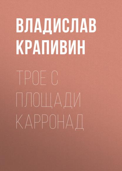 Владислав Крапивин. Трое с площади Карронад