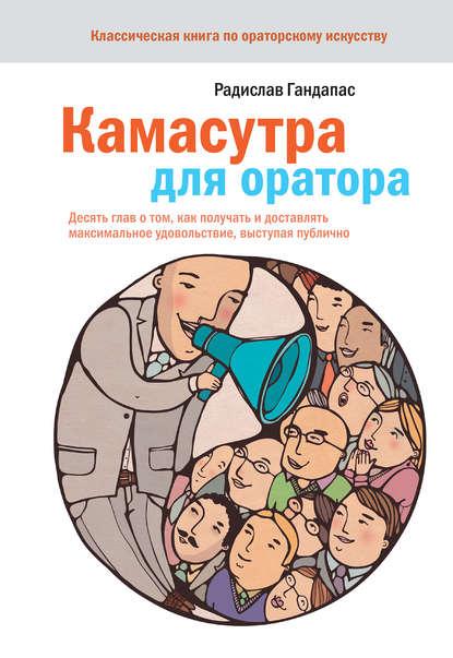 Радислав Гандапас — Камасутра для оратора. Десять глав о том, как получать и доставлять максимальное удовольствие, выступая публично