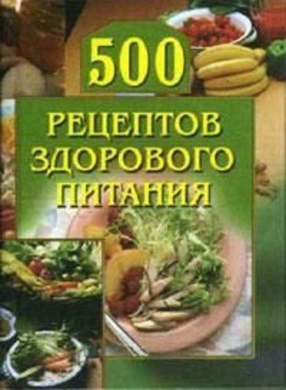 Группа авторов 500 рецептов здорового питания