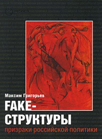 Максим Григорьев — FAKE – структуры. Призраки российской политики