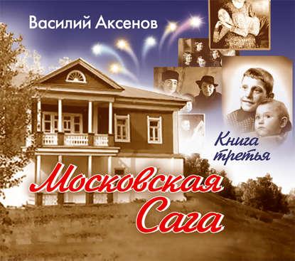 Аксенов Василий Павлович Московская сага. Книга III. Тюрьма и мир обложка
