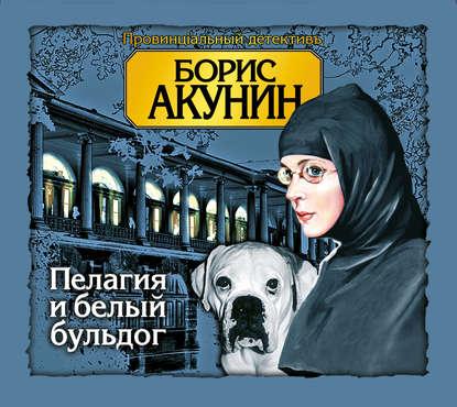 Фото - Борис Акунин Пелагия и белый бульдог акунин б пелагия и черный монах