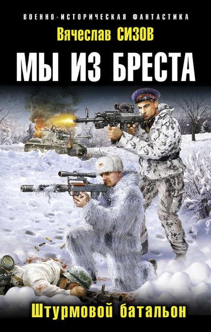 Фото - Вячеслав Сизов Мы из Бреста. Штурмовой батальон сизов в мы из бреста гарнизон бессмертных