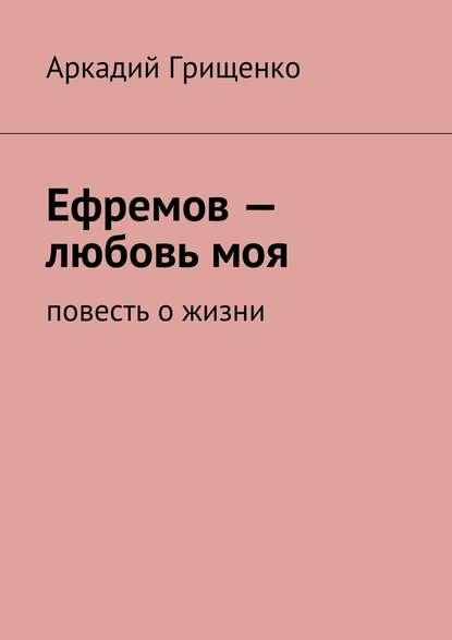 Фото - Аркадий Александрович Грищенко Ефремов– любовьмоя. повесть ожизни аркадий александрович грищенко ефремов