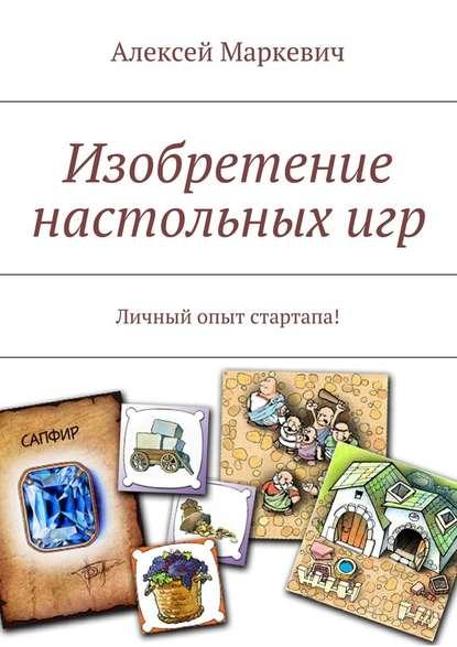Алексей Маркевич Изобретение настольныхигр алексей маркевич игра реальностей пятикнижие для геймеров книга 1 начало