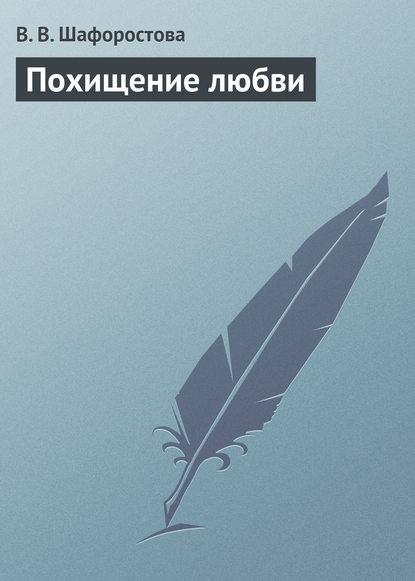 Виктория Шафоростова Похищение любви вероника сергеевна меньшикова ника и