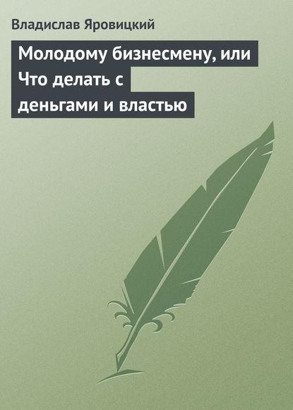 Владислав Яровицкий — Молодому бизнесмену, или Что делать с деньгами и властью