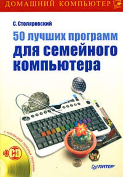 Сергей Столяровский 50 лучших программ для семейного компьютера справочники