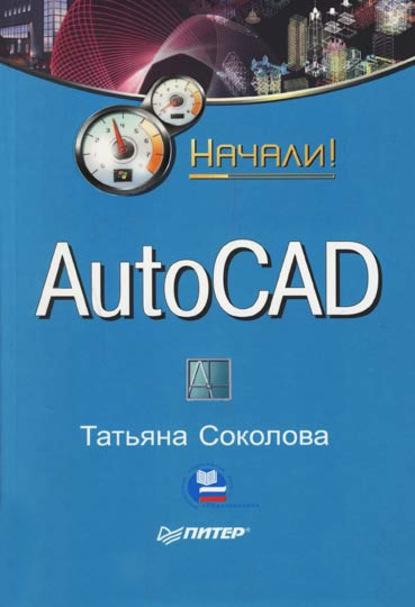 Татьяна Соколова AutoCAD. Начали! autodesk autocad 1 год только
