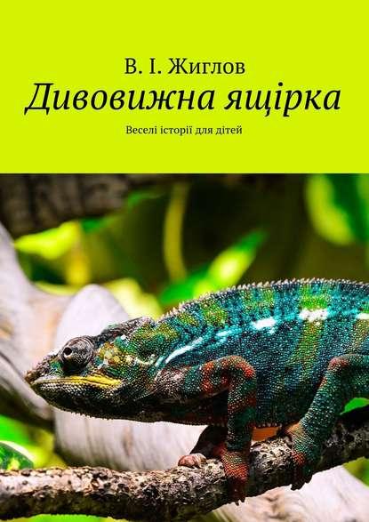 В. И. Жиглов Дивовижна ящірка. Веселі історії для дітей