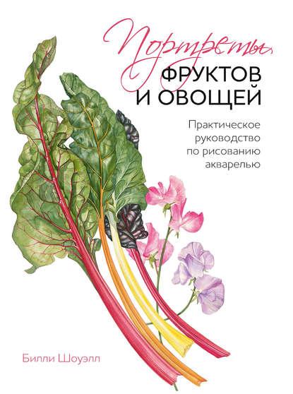 Фото - Билли Шоуэлл Портреты фруктов и овощей. Практическое руководство по рисованию акварелью степанова л ботанические портреты практическое руководство по рисованию