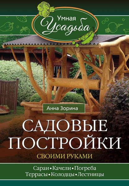 Анна Зорина Садовые постройки своими руками стройматериалы