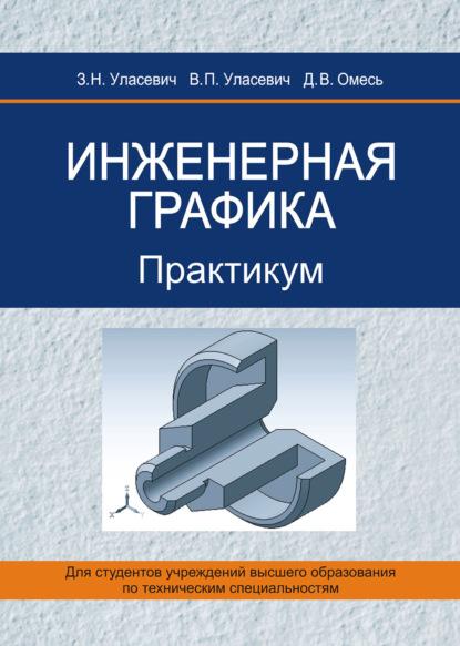 З. Н. Уласевич Инженерная графика. Практикум н н орехов производственная графика