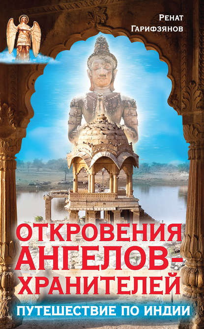 Ренат Гарифзянов Откровения Ангелов-Хранителей. Путешествие по Индии ренат гарифзянов откровения ангелов хранителей переселение душ