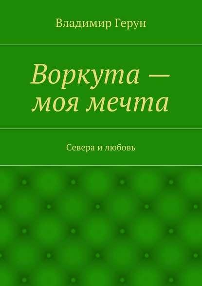 Владимир Герун Воркута– моя мечта. Севера илюбовь владимир герун жизнь илюбовь моя