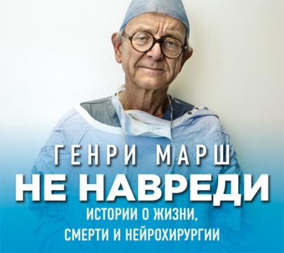 Марш Генри Не навреди. Истории о жизни, смерти и нейрохирургии обложка