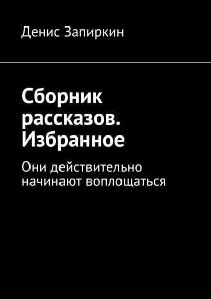 Денис Запиркин Сборник рассказов. Избранное. Они действительно начинают воплощаться